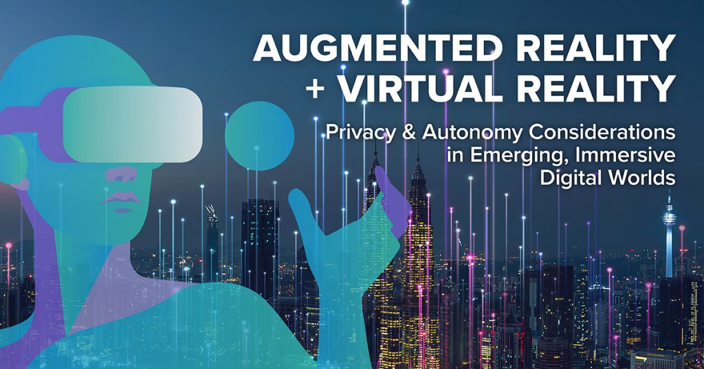 Augmented Reality + Virtual Reality: Privacy & Autonomy Considerations in Emerging, Immersive Digital Worlds